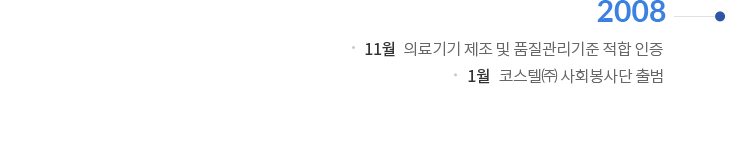 2008   11월 : 의료기기 제조 및 품질관리기준 적합 인증   1월 : 코스텔(주) 사회봉사단 출범